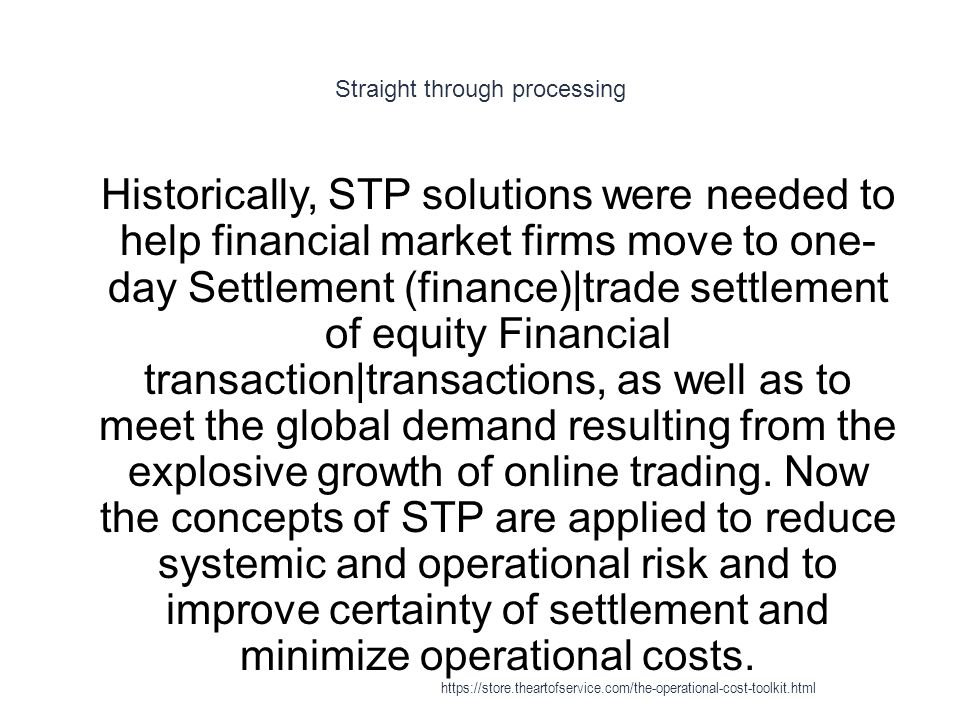 Straight through processing 1 Historically, STP solutions were needed to help financial market firms move to one- day Settlement (finance)|trade settlement of equity Financial transaction|transactions, as well as to meet the global demand resulting from the explosive growth of online trading.