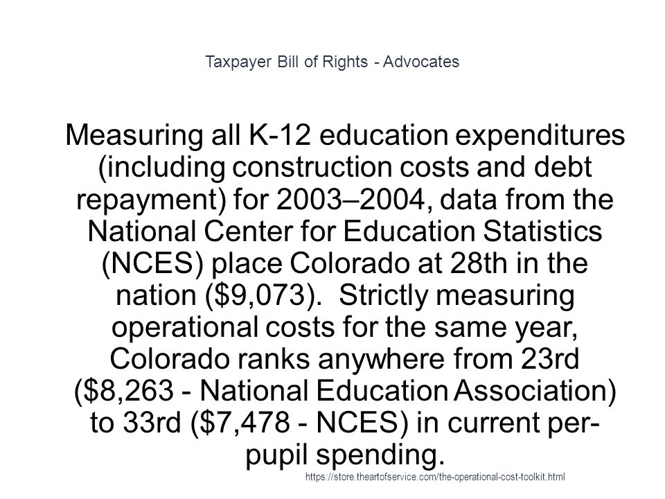 Taxpayer Bill of Rights - Advocates 1 Measuring all K-12 education expenditures (including construction costs and debt repayment) for 2003–2004, data from the National Center for Education Statistics (NCES) place Colorado at 28th in the nation ($9,073).