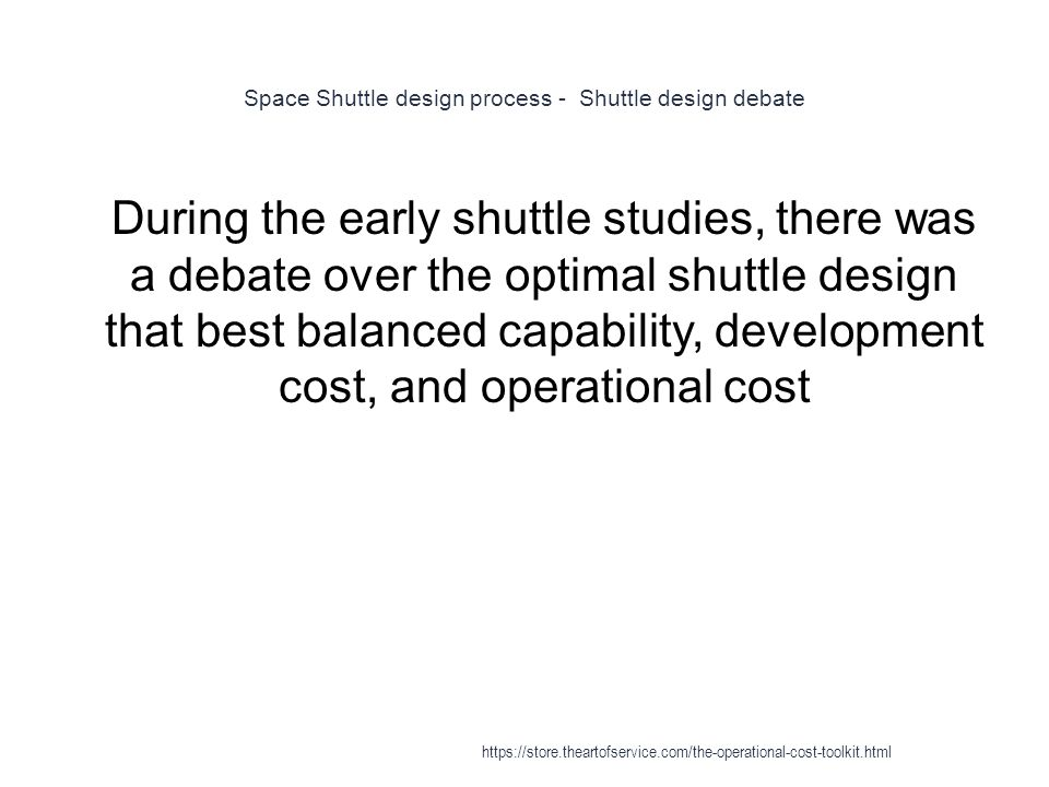 Space Shuttle design process - Shuttle design debate 1 During the early shuttle studies, there was a debate over the optimal shuttle design that best balanced capability, development cost, and operational cost https://store.theartofservice.com/the-operational-cost-toolkit.html