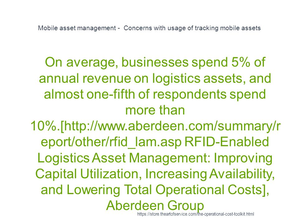 Mobile asset management - Concerns with usage of tracking mobile assets 1 On average, businesses spend 5% of annual revenue on logistics assets, and almost one-fifth of respondents spend more than 10%.[http://www.aberdeen.com/summary/r eport/other/rfid_lam.asp RFID-Enabled Logistics Asset Management: Improving Capital Utilization, Increasing Availability, and Lowering Total Operational Costs], Aberdeen Group https://store.theartofservice.com/the-operational-cost-toolkit.html