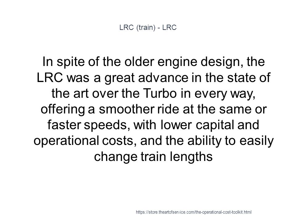 LRC (train) - LRC 1 In spite of the older engine design, the LRC was a great advance in the state of the art over the Turbo in every way, offering a smoother ride at the same or faster speeds, with lower capital and operational costs, and the ability to easily change train lengths https://store.theartofservice.com/the-operational-cost-toolkit.html