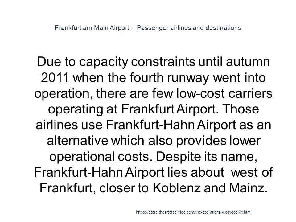 Frankfurt am Main Airport - Passenger airlines and destinations 1 Due to capacity constraints until autumn 2011 when the fourth runway went into operation, there are few low-cost carriers operating at Frankfurt Airport.
