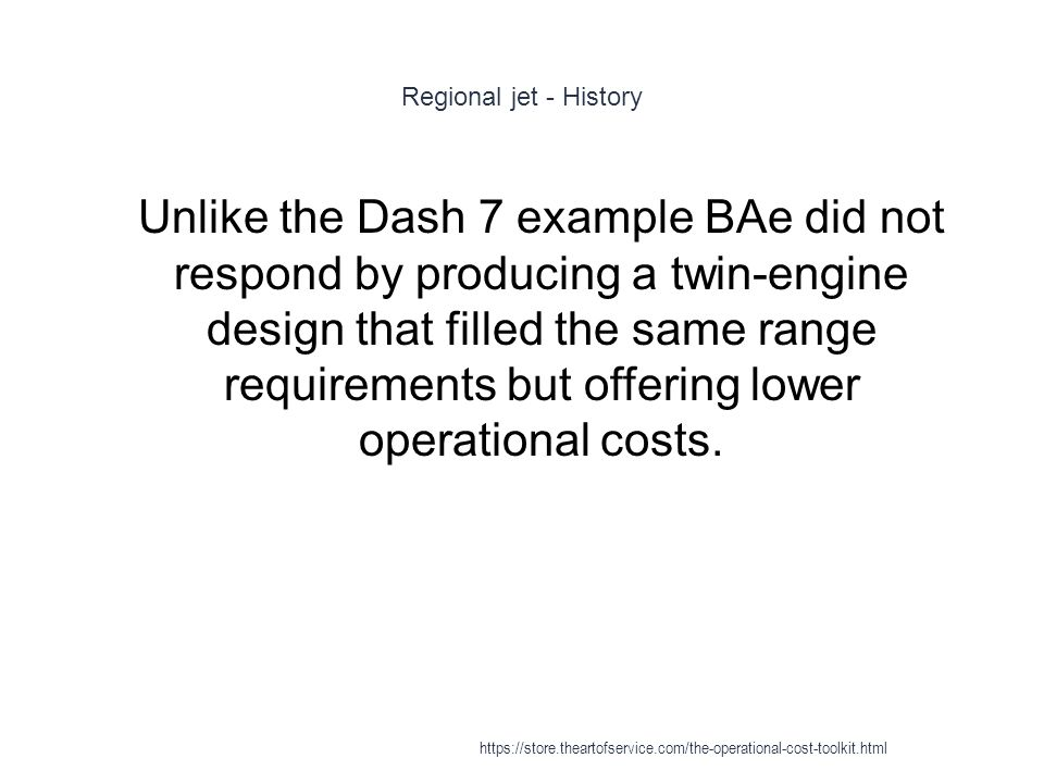Regional jet - History 1 Unlike the Dash 7 example BAe did not respond by producing a twin-engine design that filled the same range requirements but offering lower operational costs.
