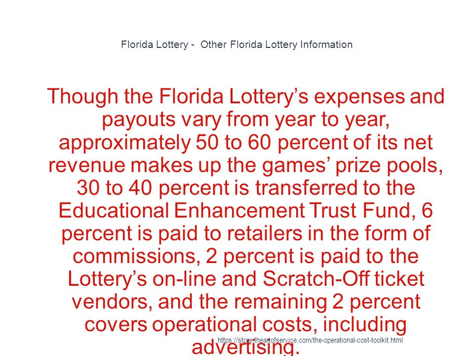 Florida Lottery - Other Florida Lottery Information 1 Though the Florida Lottery's expenses and payouts vary from year to year, approximately 50 to 60 percent of its net revenue makes up the games' prize pools, 30 to 40 percent is transferred to the Educational Enhancement Trust Fund, 6 percent is paid to retailers in the form of commissions, 2 percent is paid to the Lottery's on-line and Scratch-Off ticket vendors, and the remaining 2 percent covers operational costs, including advertising.