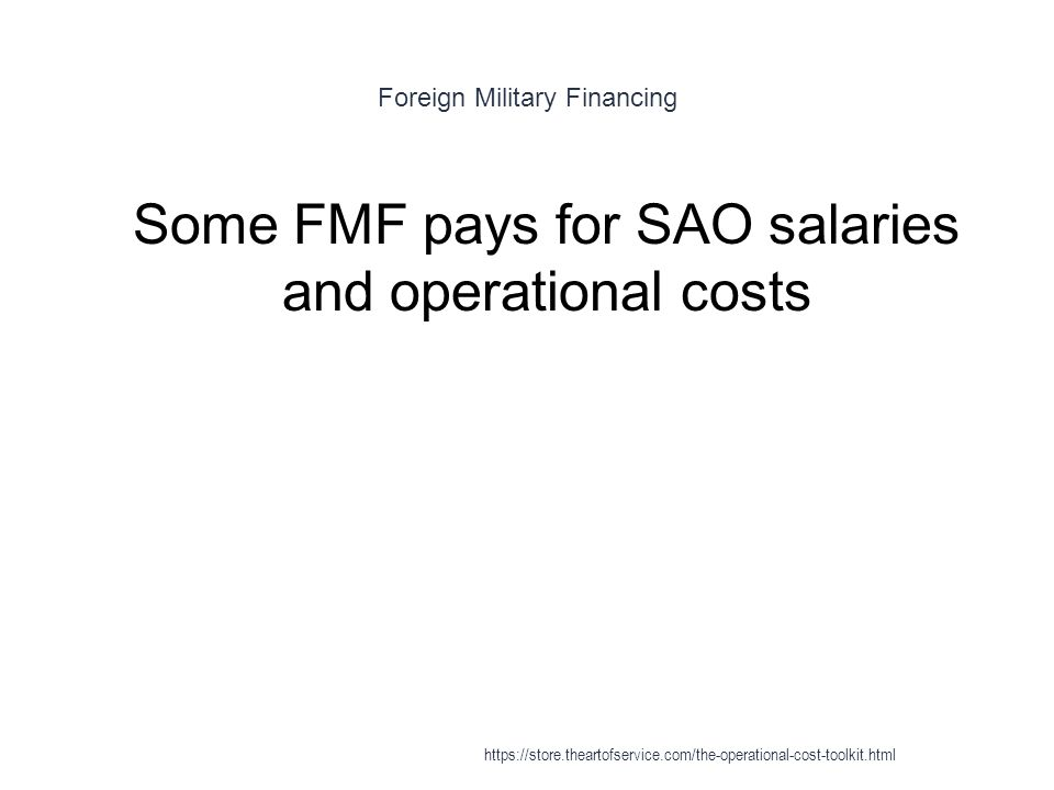 Foreign Military Financing 1 Some FMF pays for SAO salaries and operational costs https://store.theartofservice.com/the-operational-cost-toolkit.html