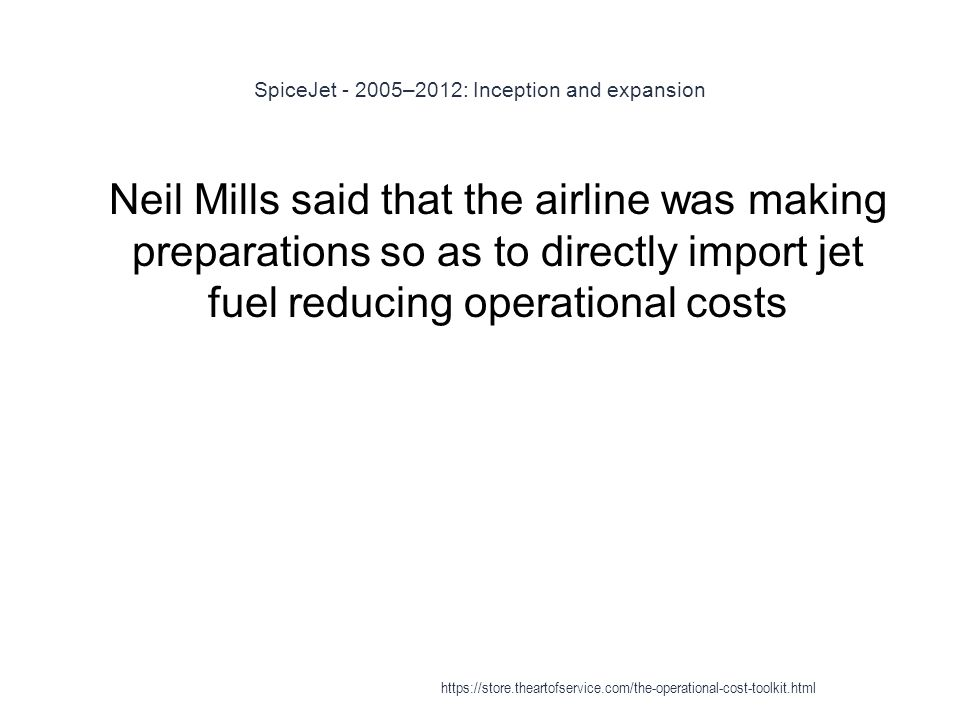 SpiceJet - 2005–2012: Inception and expansion 1 Neil Mills said that the airline was making preparations so as to directly import jet fuel reducing operational costs https://store.theartofservice.com/the-operational-cost-toolkit.html