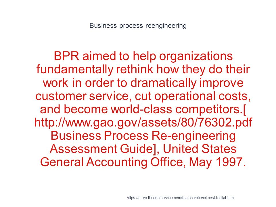 Business process reengineering 1 BPR aimed to help organizations fundamentally rethink how they do their work in order to dramatically improve customer service, cut operational costs, and become world-class competitors.[ http://www.gao.gov/assets/80/76302.pdf Business Process Re-engineering Assessment Guide], United States General Accounting Office, May 1997.