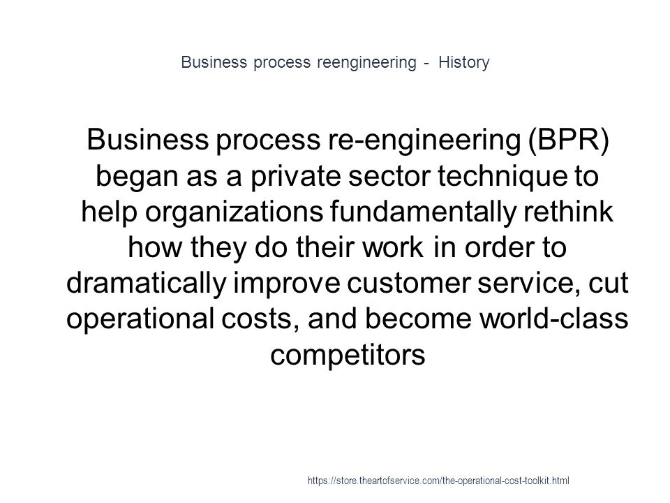Business process reengineering - History 1 Business process re-engineering (BPR) began as a private sector technique to help organizations fundamentally rethink how they do their work in order to dramatically improve customer service, cut operational costs, and become world-class competitors https://store.theartofservice.com/the-operational-cost-toolkit.html