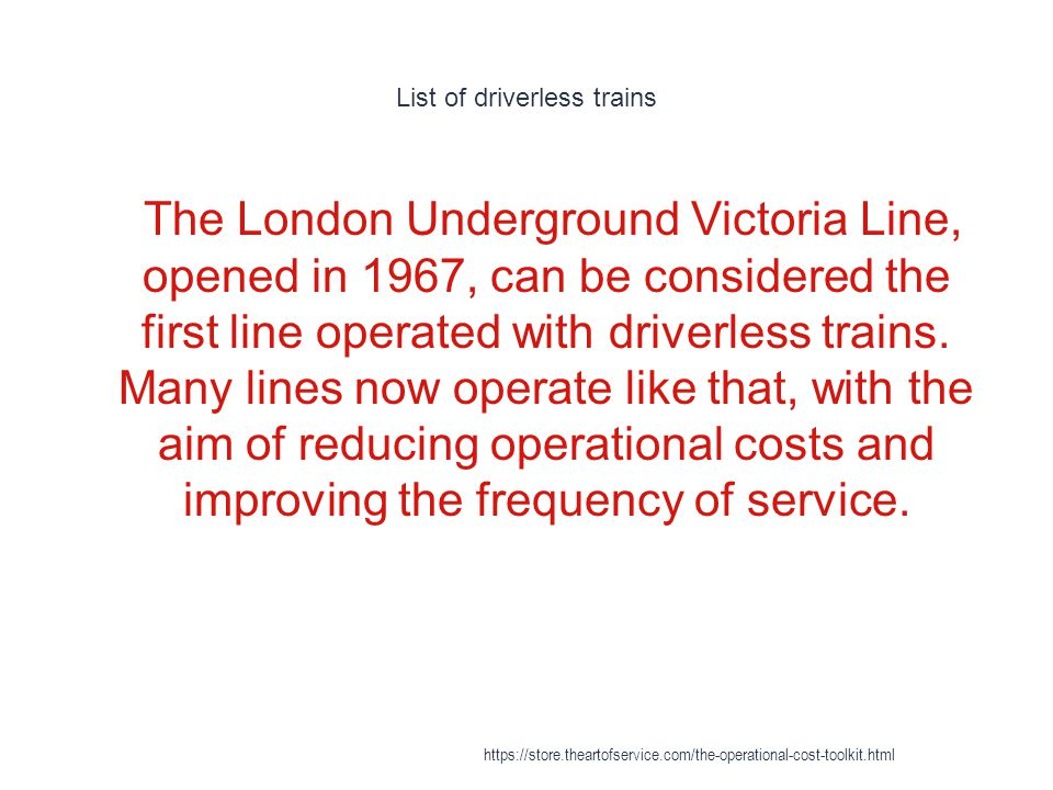 List of driverless trains 1 The London Underground Victoria Line, opened in 1967, can be considered the first line operated with driverless trains.