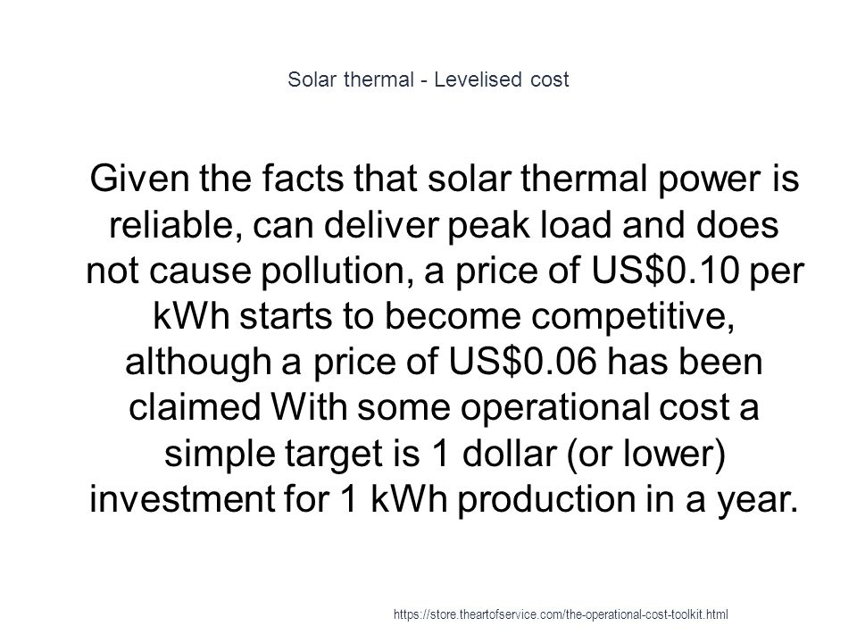 Solar thermal - Levelised cost 1 Given the facts that solar thermal power is reliable, can deliver peak load and does not cause pollution, a price of US$0.10 per kWh starts to become competitive, although a price of US$0.06 has been claimed With some operational cost a simple target is 1 dollar (or lower) investment for 1 kWh production in a year.