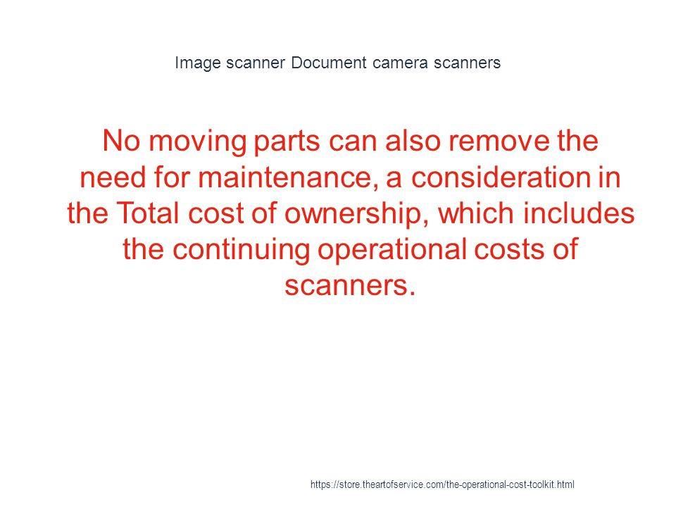 Image scanner Document camera scanners 1 No moving parts can also remove the need for maintenance, a consideration in the Total cost of ownership, which includes the continuing operational costs of scanners.