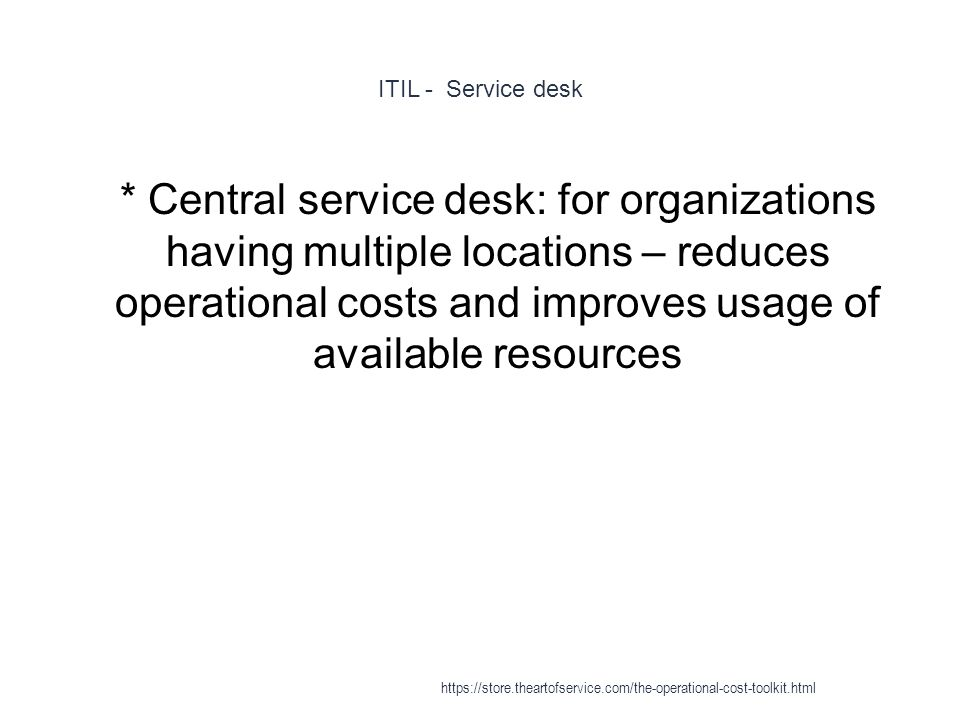 ITIL - Service desk 1 * Central service desk: for organizations having multiple locations – reduces operational costs and improves usage of available resources https://store.theartofservice.com/the-operational-cost-toolkit.html
