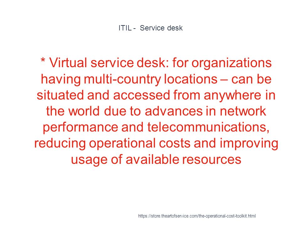 ITIL - Service desk 1 * Virtual service desk: for organizations having multi-country locations – can be situated and accessed from anywhere in the world due to advances in network performance and telecommunications, reducing operational costs and improving usage of available resources https://store.theartofservice.com/the-operational-cost-toolkit.html