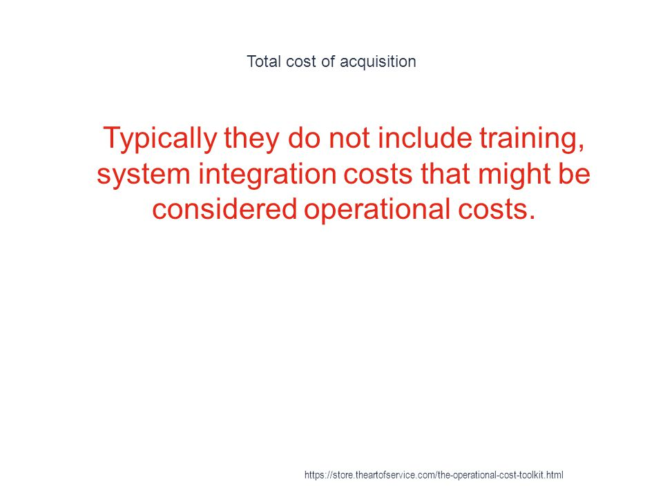 Total cost of acquisition 1 Typically they do not include training, system integration costs that might be considered operational costs.