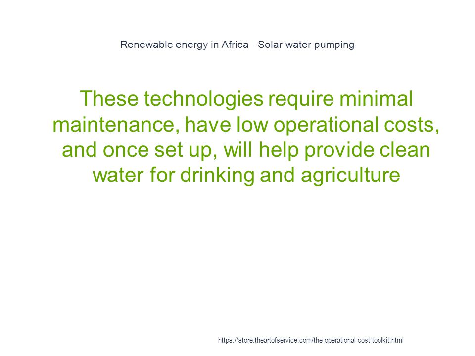 Renewable energy in Africa - Solar water pumping 1 These technologies require minimal maintenance, have low operational costs, and once set up, will help provide clean water for drinking and agriculture https://store.theartofservice.com/the-operational-cost-toolkit.html