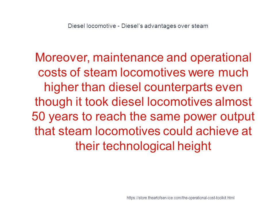 Diesel locomotive - Diesel's advantages over steam 1 Moreover, maintenance and operational costs of steam locomotives were much higher than diesel counterparts even though it took diesel locomotives almost 50 years to reach the same power output that steam locomotives could achieve at their technological height https://store.theartofservice.com/the-operational-cost-toolkit.html
