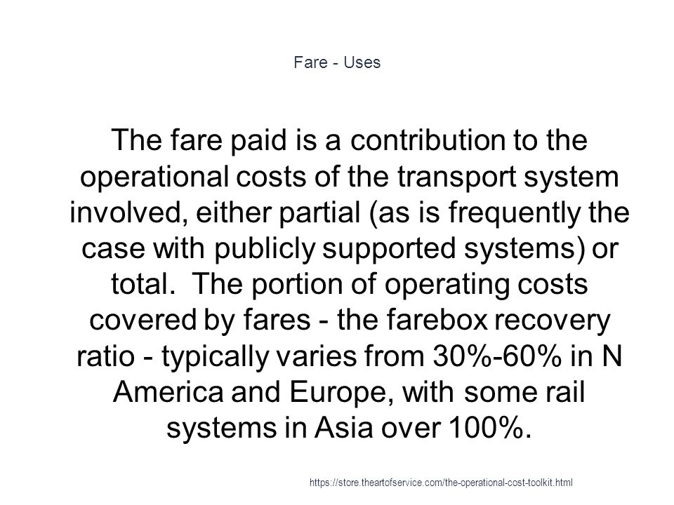 Fare - Uses 1 The fare paid is a contribution to the operational costs of the transport system involved, either partial (as is frequently the case with publicly supported systems) or total.