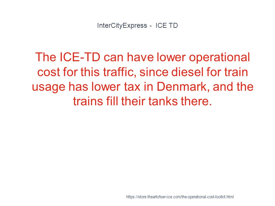 InterCityExpress - ICE TD 1 The ICE-TD can have lower operational cost for this traffic, since diesel for train usage has lower tax in Denmark, and the trains fill their tanks there.