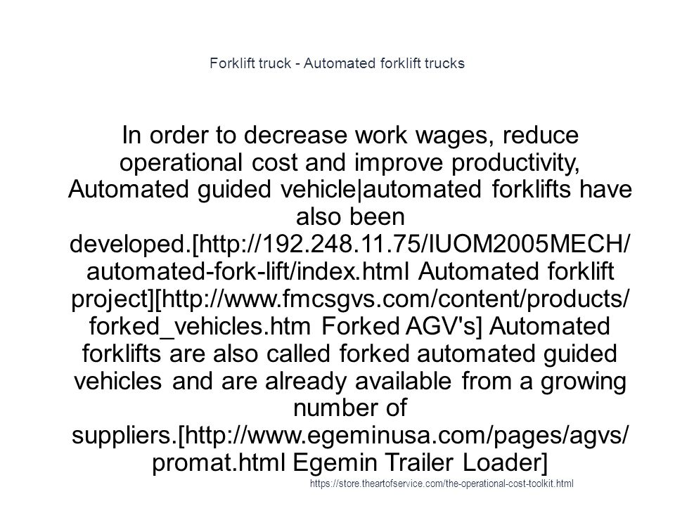 Forklift truck - Automated forklift trucks 1 In order to decrease work wages, reduce operational cost and improve productivity, Automated guided vehicle|automated forklifts have also been developed.[http://192.248.11.75/IUOM2005MECH/ automated-fork-lift/index.html Automated forklift project][http://www.fmcsgvs.com/content/products/ forked_vehicles.htm Forked AGV s] Automated forklifts are also called forked automated guided vehicles and are already available from a growing number of suppliers.[http://www.egeminusa.com/pages/agvs/ promat.html Egemin Trailer Loader] https://store.theartofservice.com/the-operational-cost-toolkit.html