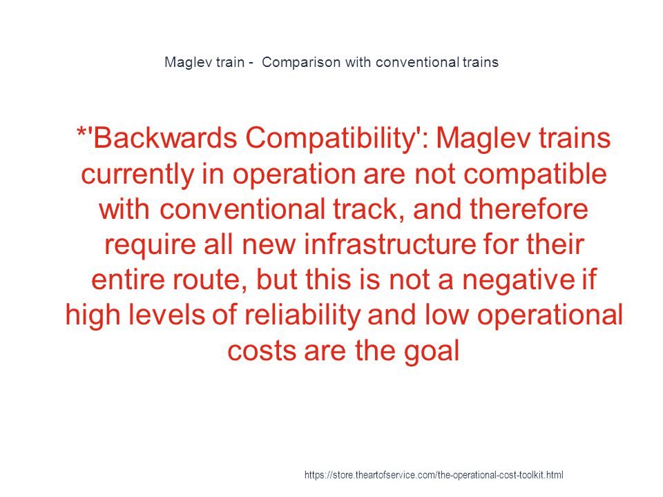 Maglev train - Comparison with conventional trains 1 * Backwards Compatibility : Maglev trains currently in operation are not compatible with conventional track, and therefore require all new infrastructure for their entire route, but this is not a negative if high levels of reliability and low operational costs are the goal https://store.theartofservice.com/the-operational-cost-toolkit.html