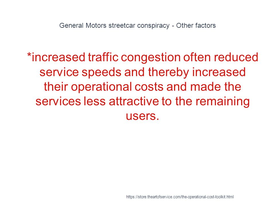 General Motors streetcar conspiracy - Other factors 1 *increased traffic congestion often reduced service speeds and thereby increased their operational costs and made the services less attractive to the remaining users.