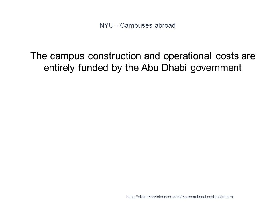 NYU - Campuses abroad 1 The campus construction and operational costs are entirely funded by the Abu Dhabi government https://store.theartofservice.com/the-operational-cost-toolkit.html