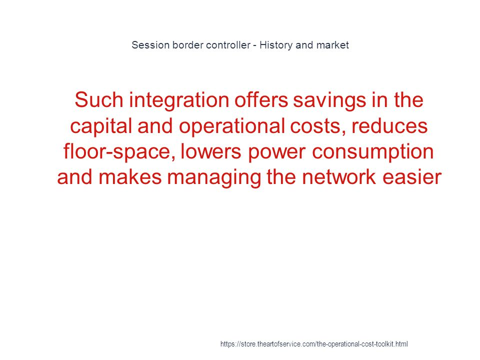 Session border controller - History and market 1 Such integration offers savings in the capital and operational costs, reduces floor-space, lowers power consumption and makes managing the network easier https://store.theartofservice.com/the-operational-cost-toolkit.html