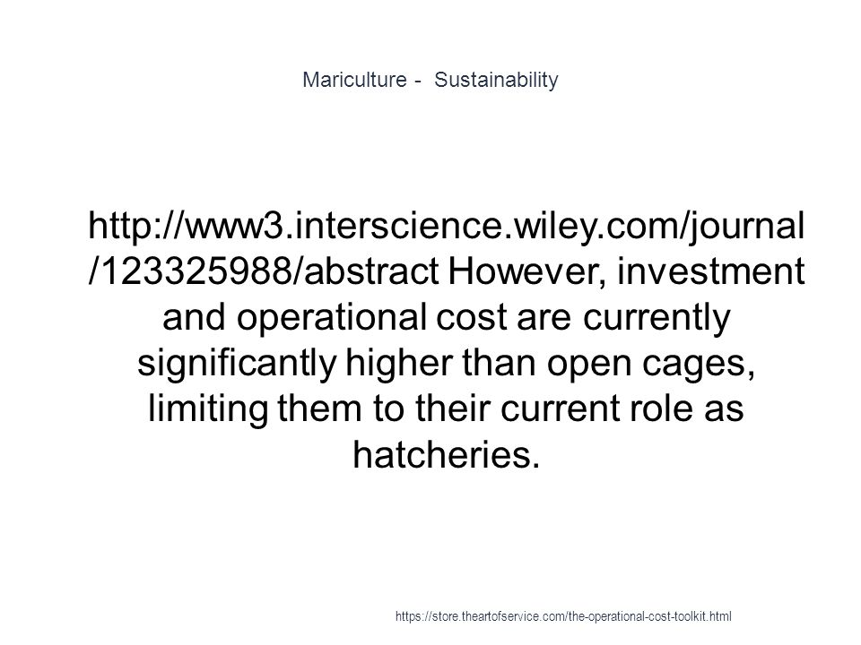 Mariculture - Sustainability 1 http://www3.interscience.wiley.com/journal /123325988/abstract However, investment and operational cost are currently significantly higher than open cages, limiting them to their current role as hatcheries.