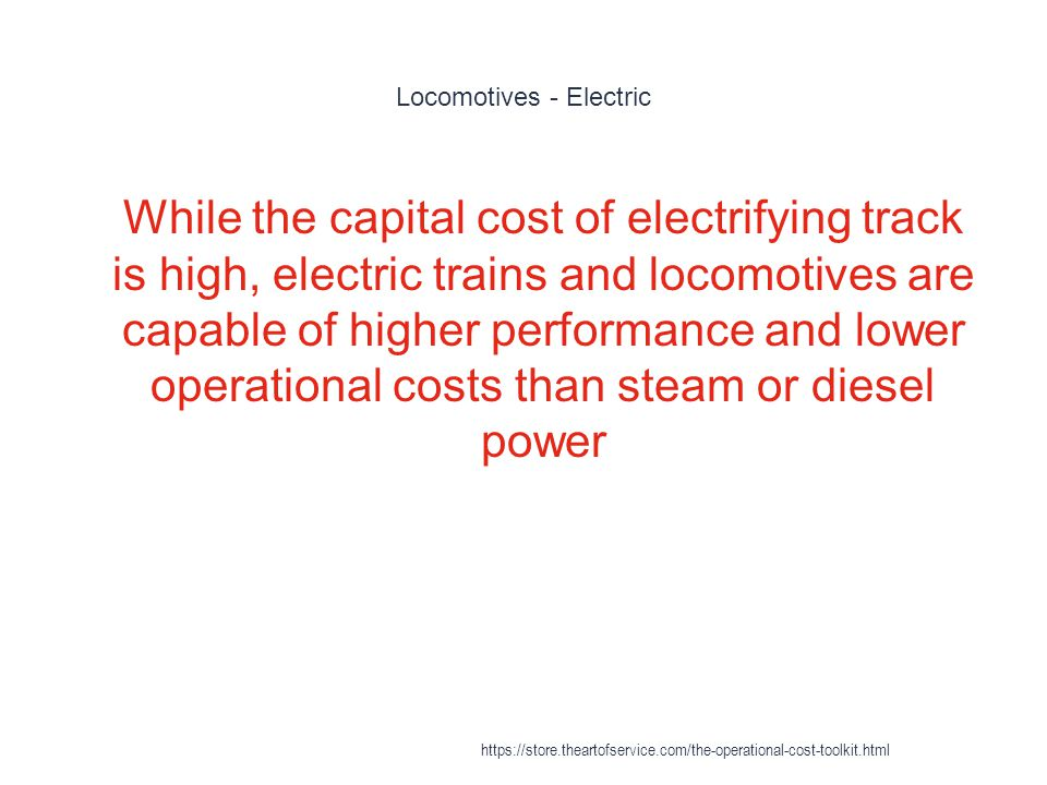 Locomotives - Electric 1 While the capital cost of electrifying track is high, electric trains and locomotives are capable of higher performance and lower operational costs than steam or diesel power https://store.theartofservice.com/the-operational-cost-toolkit.html