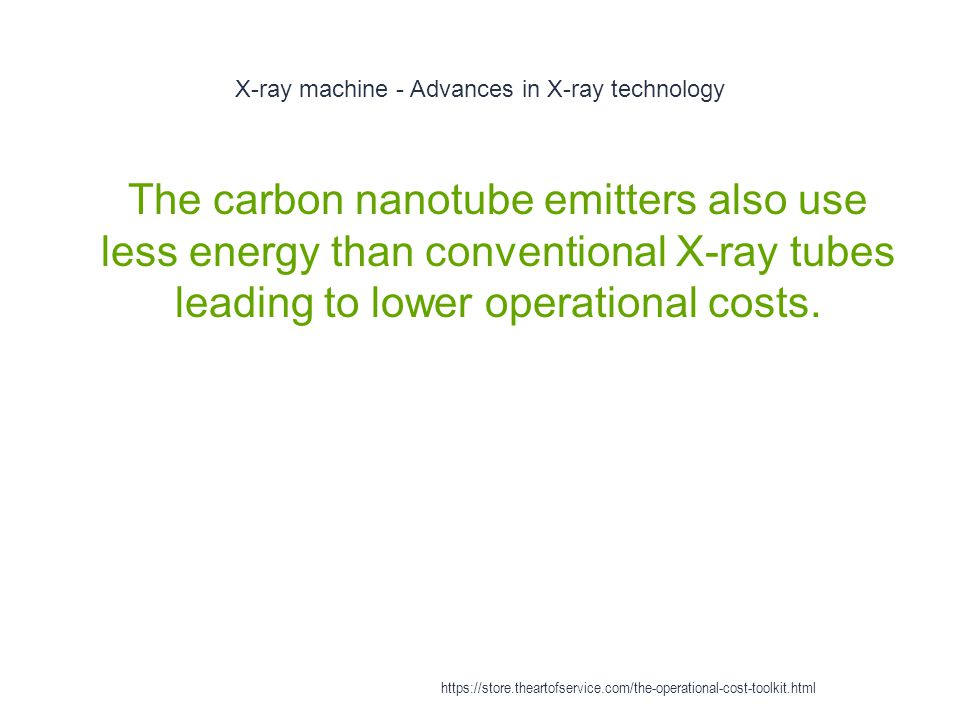 X-ray machine - Advances in X-ray technology 1 The carbon nanotube emitters also use less energy than conventional X-ray tubes leading to lower operational costs.