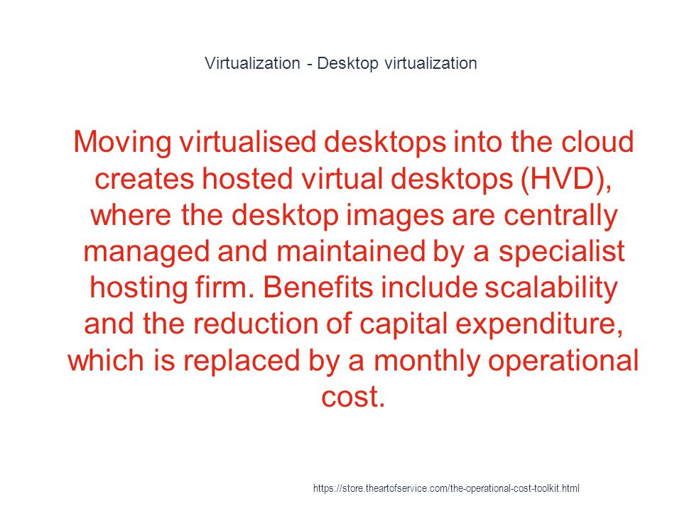 Virtualization - Desktop virtualization 1 Moving virtualised desktops into the cloud creates hosted virtual desktops (HVD), where the desktop images are centrally managed and maintained by a specialist hosting firm.