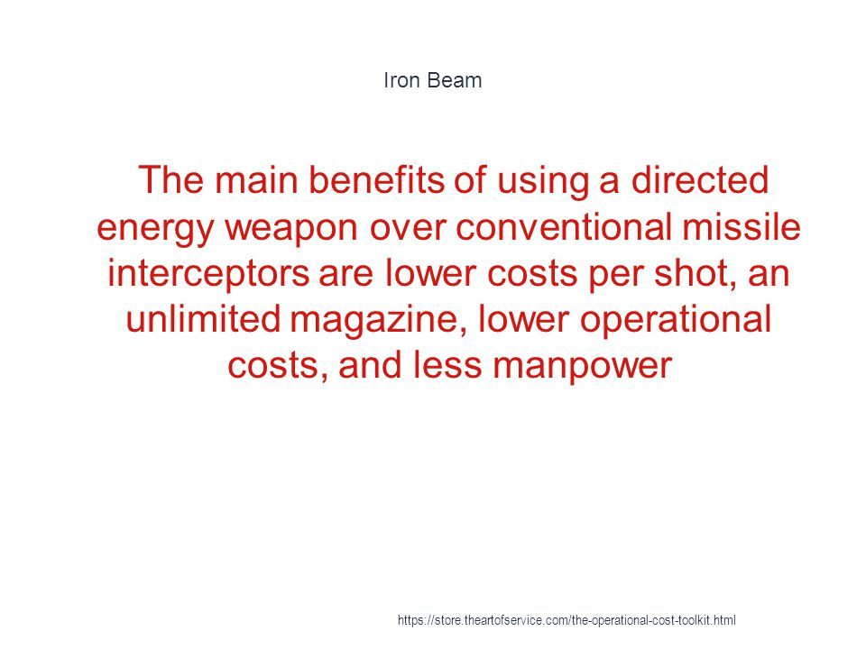 Iron Beam 1 The main benefits of using a directed energy weapon over conventional missile interceptors are lower costs per shot, an unlimited magazine, lower operational costs, and less manpower https://store.theartofservice.com/the-operational-cost-toolkit.html