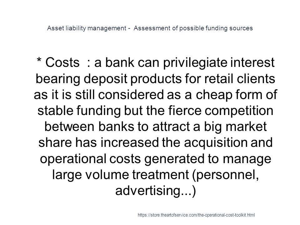 Asset liability management - Assessment of possible funding sources 1 * Costs : a bank can privilegiate interest bearing deposit products for retail clients as it is still considered as a cheap form of stable funding but the fierce competition between banks to attract a big market share has increased the acquisition and operational costs generated to manage large volume treatment (personnel, advertising...) https://store.theartofservice.com/the-operational-cost-toolkit.html