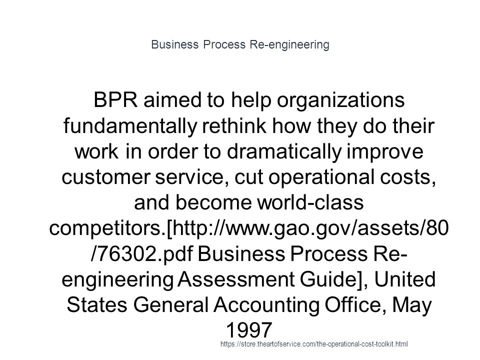 Business Process Re-engineering 1 BPR aimed to help organizations fundamentally rethink how they do their work in order to dramatically improve customer service, cut operational costs, and become world-class competitors.[http://www.gao.gov/assets/80 /76302.pdf Business Process Re- engineering Assessment Guide], United States General Accounting Office, May 1997 https://store.theartofservice.com/the-operational-cost-toolkit.html