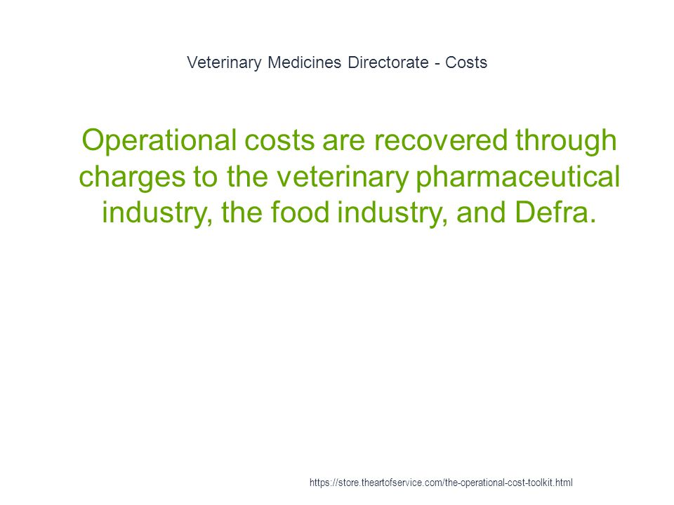 Veterinary Medicines Directorate - Costs 1 Operational costs are recovered through charges to the veterinary pharmaceutical industry, the food industry, and Defra.