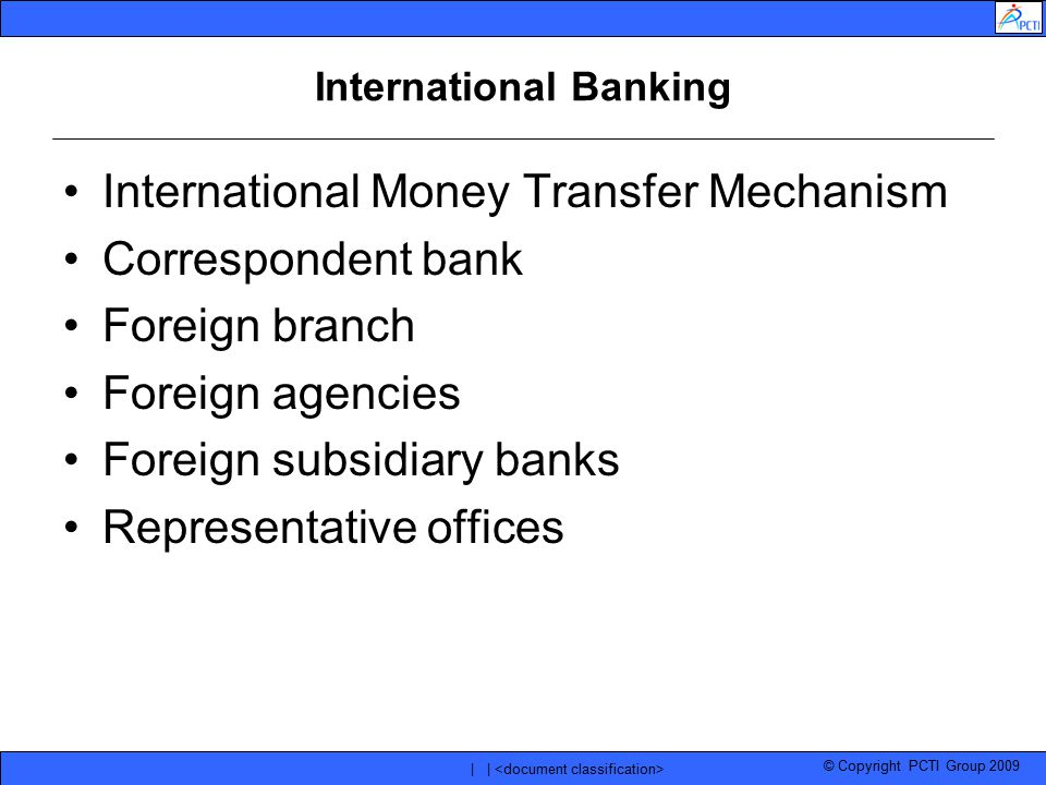 © Copyright PCTI Group 2009 | | International Banking International Money Transfer Mechanism Correspondent bank Foreign branch Foreign agencies Foreig