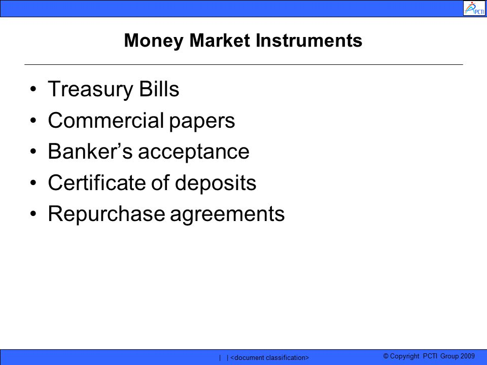 © Copyright PCTI Group 2009 | | Money Market Instruments Treasury Bills Commercial papers Banker's acceptance Certificate of deposits Repurchase agree