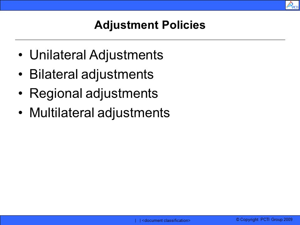 © Copyright PCTI Group 2009 | | Adjustment Policies Unilateral Adjustments Bilateral adjustments Regional adjustments Multilateral adjustments