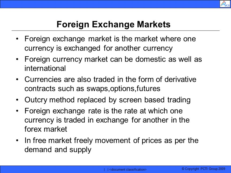 © Copyright PCTI Group 2009 | | Foreign Exchange Markets Foreign exchange market is the market where one currency is exchanged for another currency Fo