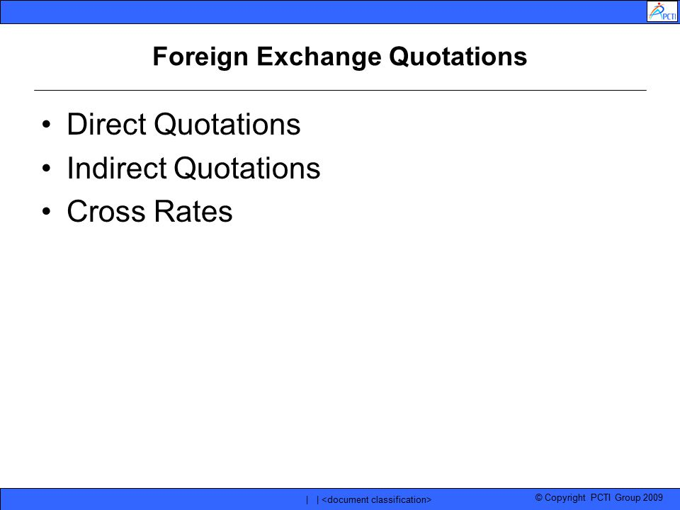 © Copyright PCTI Group 2009 | | Foreign Exchange Quotations Direct Quotations Indirect Quotations Cross Rates