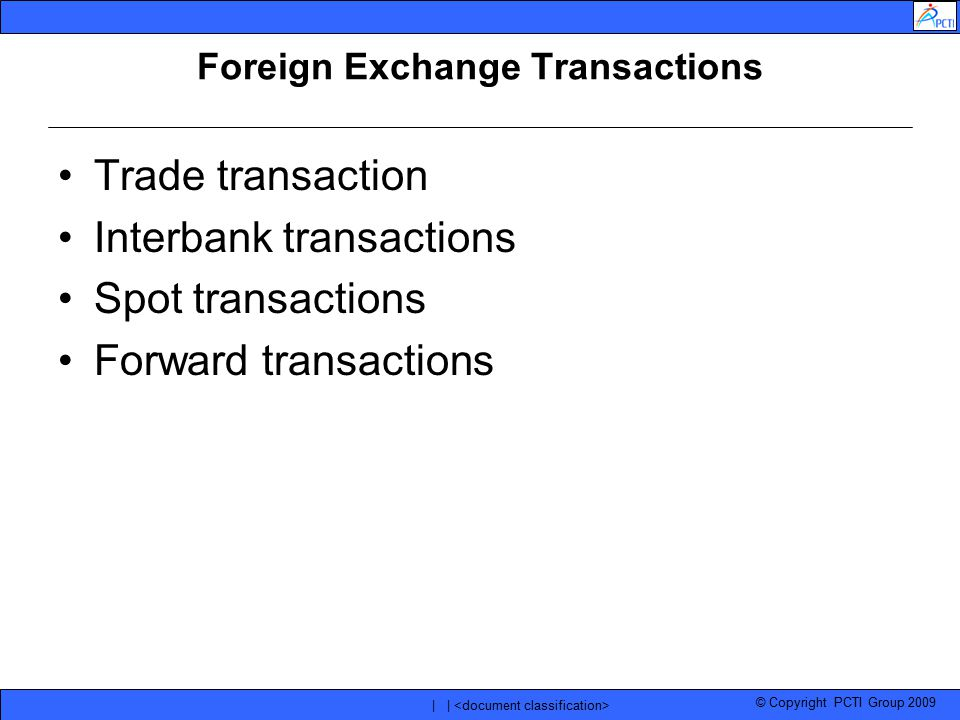 © Copyright PCTI Group 2009 | | Foreign Exchange Transactions Trade transaction Interbank transactions Spot transactions Forward transactions