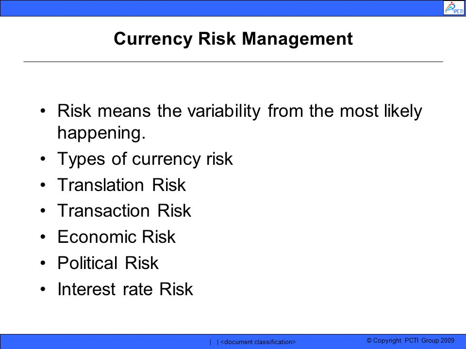 © Copyright PCTI Group 2009 | | Currency Risk Management Risk means the variability from the most likely happening. Types of currency risk Translation