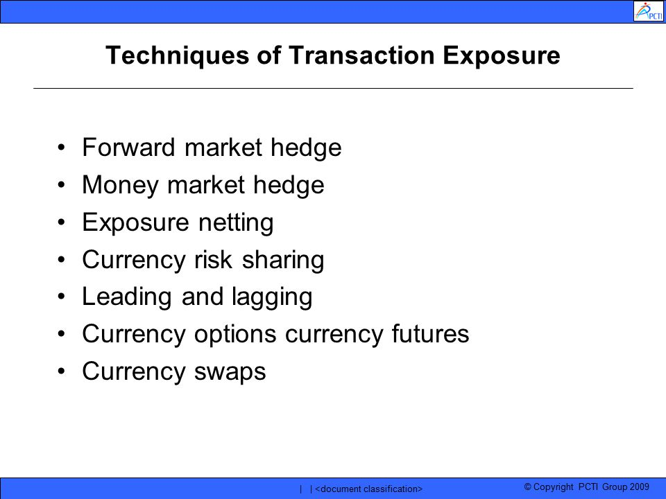 © Copyright PCTI Group 2009 | | Techniques of Transaction Exposure Forward market hedge Money market hedge Exposure netting Currency risk sharing Lead