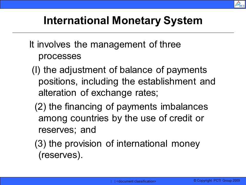© Copyright PCTI Group 2009 | | International Monetary System It involves the management of three processes (I) the adjustment of balance of payments