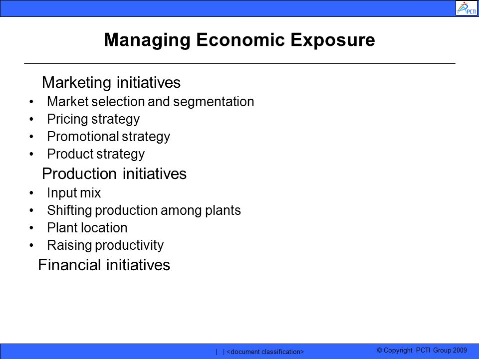 © Copyright PCTI Group 2009 | | Managing Economic Exposure Marketing initiatives Market selection and segmentation Pricing strategy Promotional strate