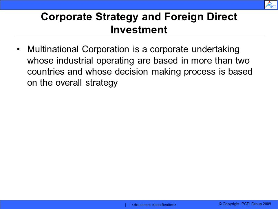© Copyright PCTI Group 2009 | | Corporate Strategy and Foreign Direct Investment Multinational Corporation is a corporate undertaking whose industrial