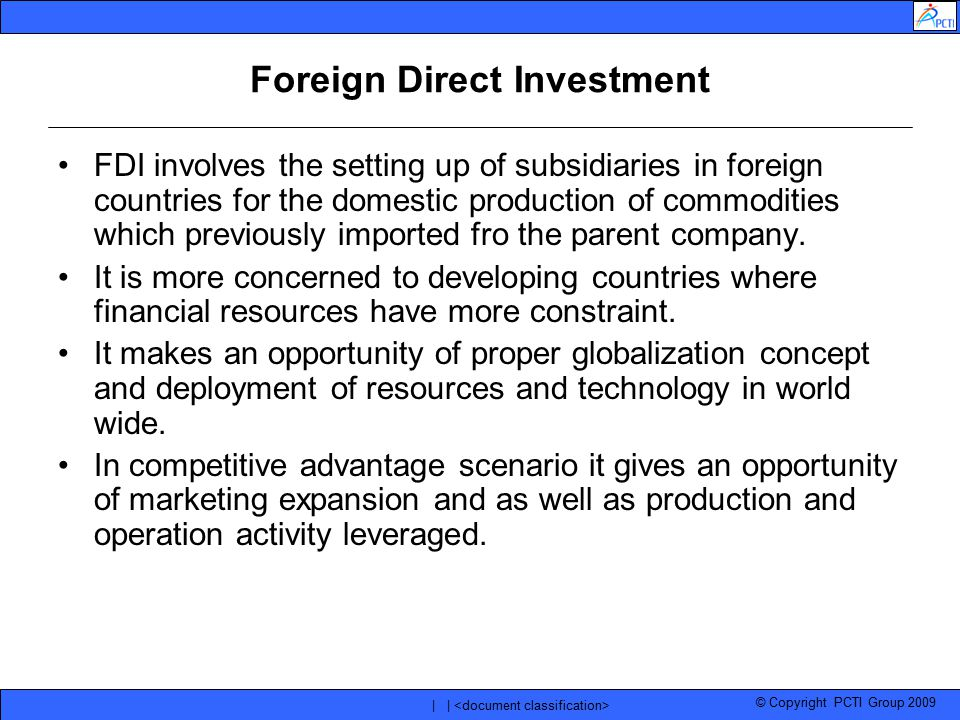 © Copyright PCTI Group 2009 | | Foreign Direct Investment FDI involves the setting up of subsidiaries in foreign countries for the domestic production