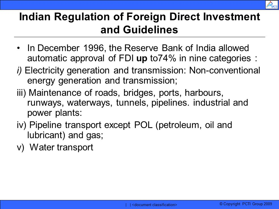 © Copyright PCTI Group 2009 | | Indian Regulation of Foreign Direct Investment and Guidelines In December 1996, the Reserve Bank of India allowed auto