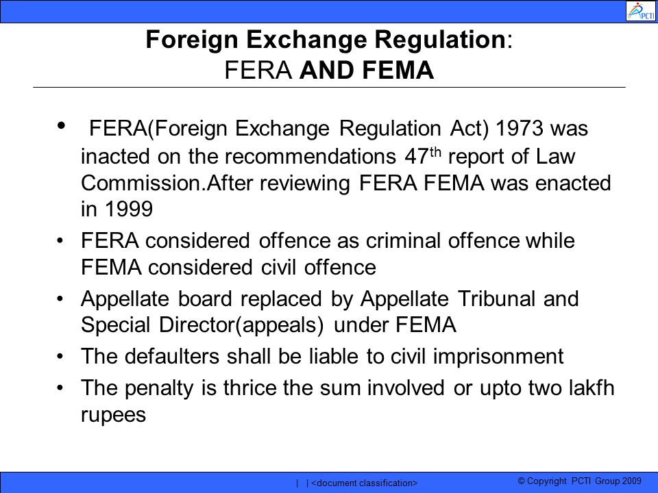 © Copyright PCTI Group 2009 | | Foreign Exchange Regulation: FERA AND FEMA FERA(Foreign Exchange Regulation Act) 1973 was inacted on the recommendatio