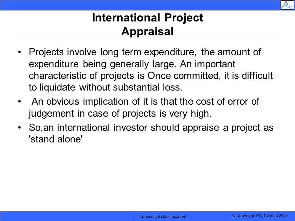 © Copyright PCTI Group 2009 | | International Project Appraisal Projects involve long term expenditure, the amount of expenditure being generally larg